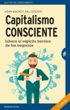 Capitalismo Consciente: Libera El Espiritu Heroico De Los Negocios